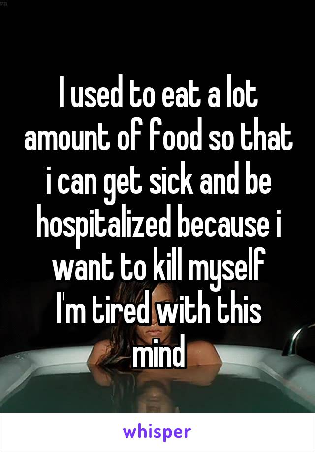 I used to eat a lot amount of food so that i can get sick and be hospitalized because i want to kill myself I'm tired with this mind