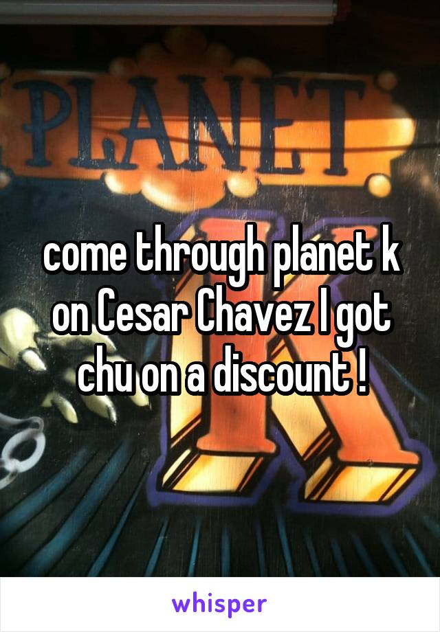 come through planet k on Cesar Chavez I got chu on a discount !