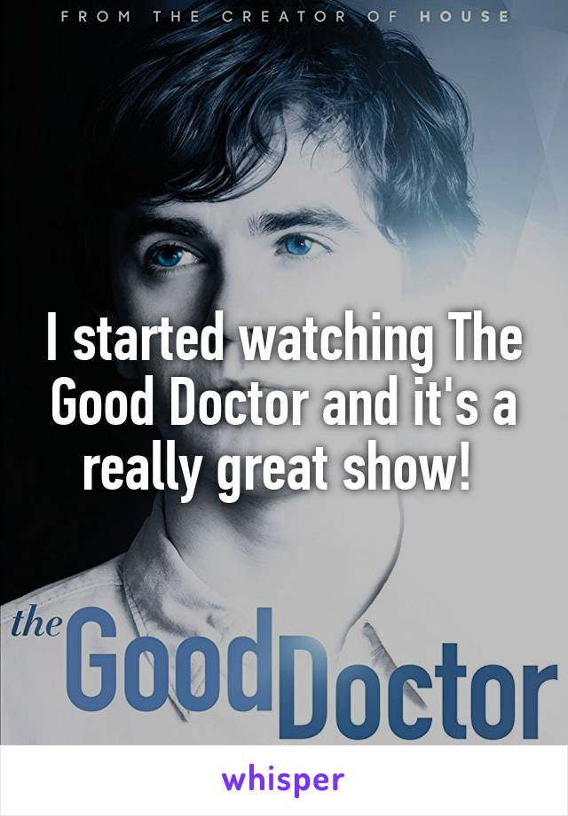 I started watching The Good Doctor and it's a really great show!