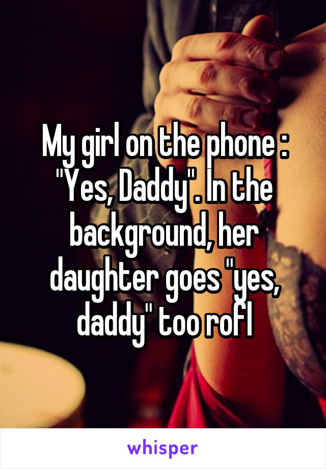 """My girl on the phone : """"Yes, Daddy"""". In the background, her daughter goes """"yes, daddy"""" too rofl"""