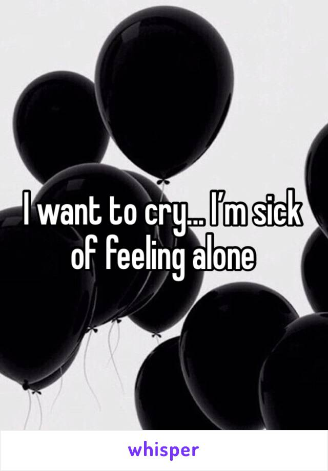 I want to cry... I'm sick of feeling alone