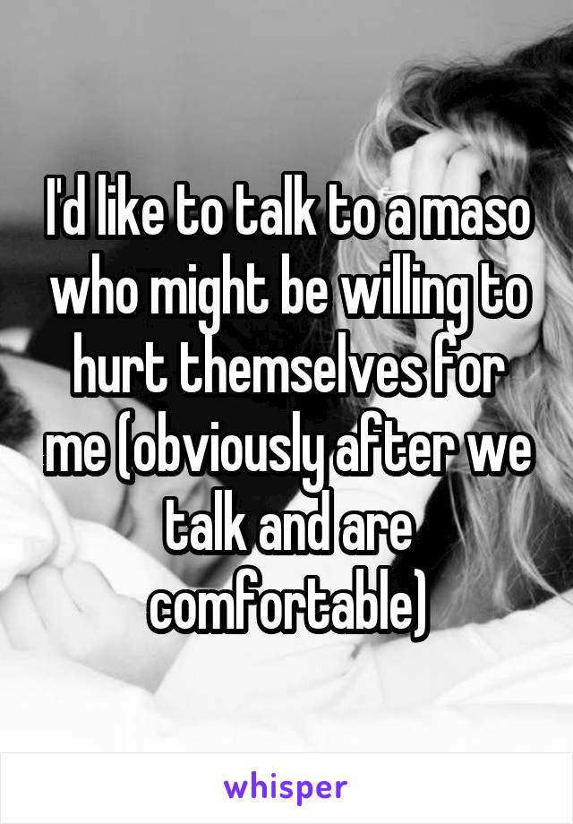 I'd like to talk to a maso who might be willing to hurt themselves for me (obviously after we talk and are comfortable)