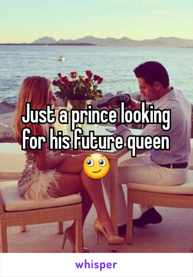 Just a prince looking for his future queen 🙄