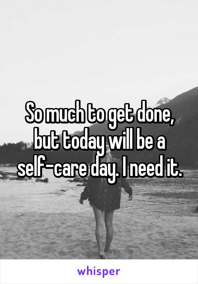 So much to get done, but today will be a self-care day. I need it.