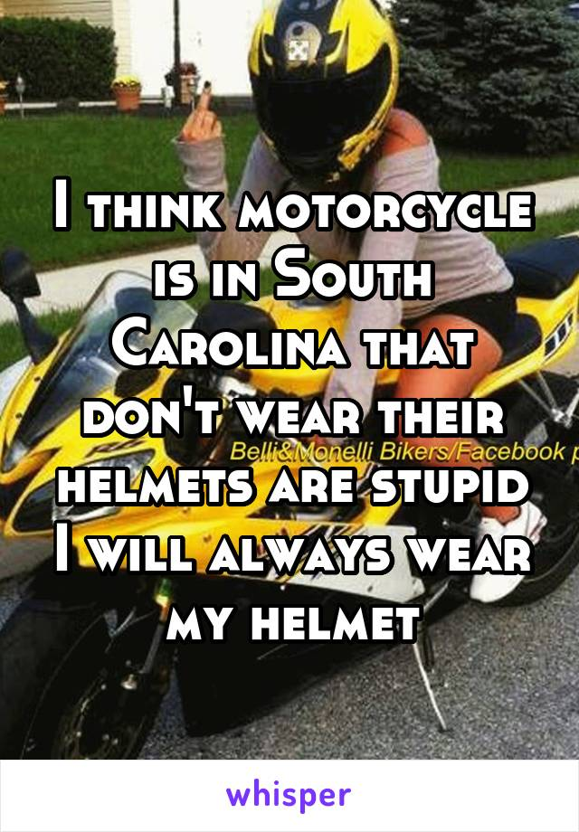 I think motorcycle is in South Carolina that don't wear their helmets are stupid I will always wear my helmet