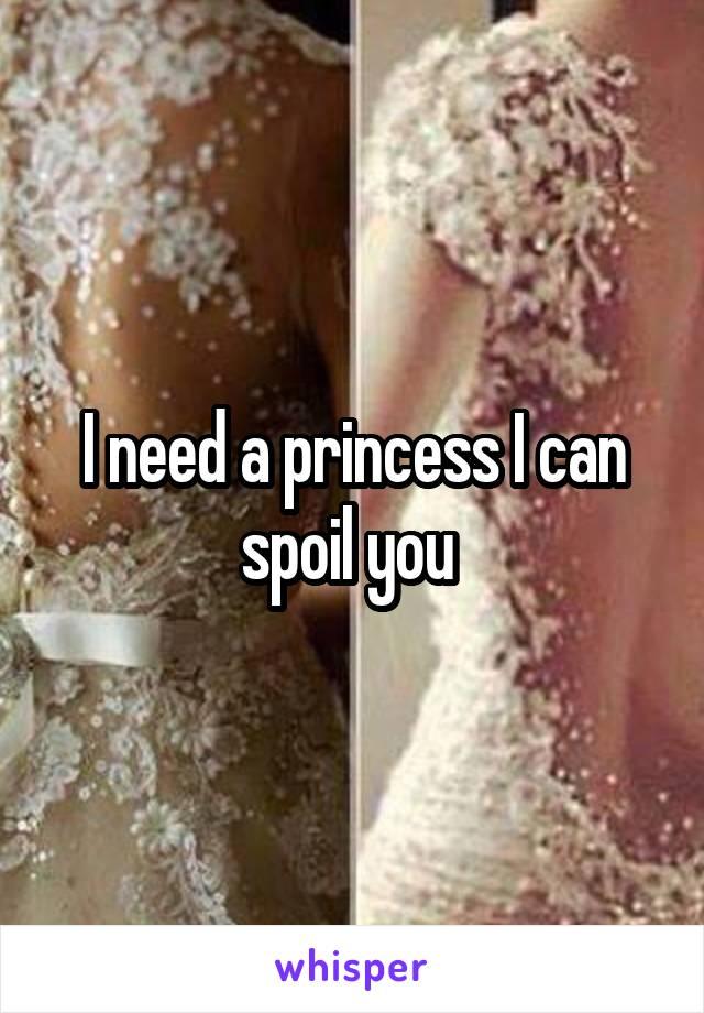 I need a princess I can spoil you