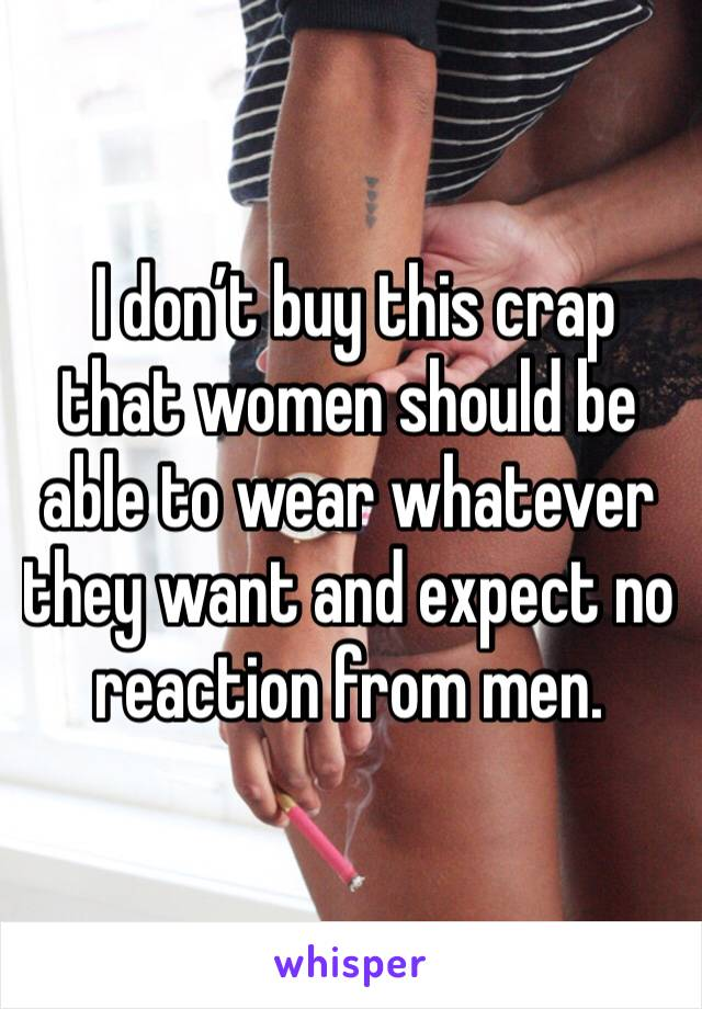 I don't buy this crap that women should be able to wear whatever they want and expect no reaction from men.