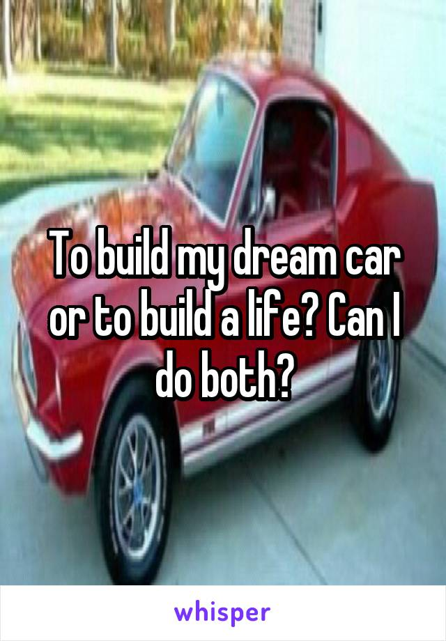 To build my dream car or to build a life? Can I do both?