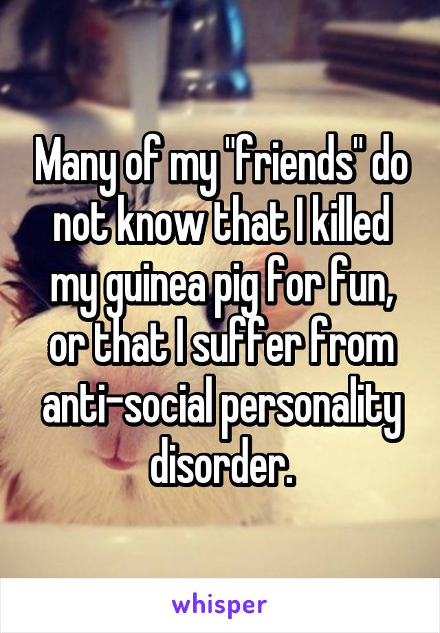"Many of my ""friends"" do not know that I killed my guinea pig for fun, or that I suffer from anti-social personality disorder."