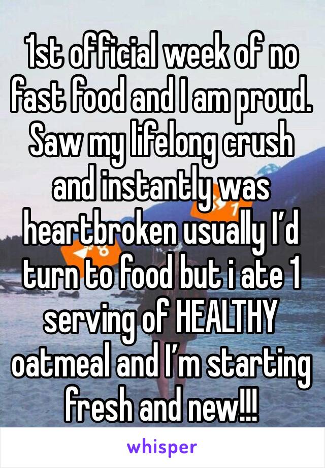 1st official week of no fast food and I am proud. Saw my lifelong crush and instantly was heartbroken usually I'd turn to food but i ate 1 serving of HEALTHY oatmeal and I'm starting fresh and new!!!