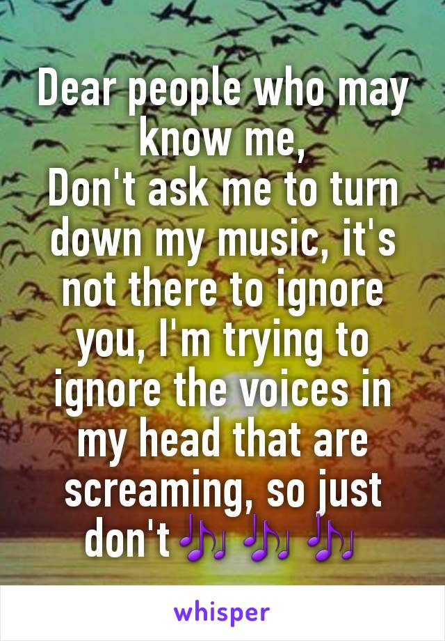Dear people who may know me, Don't ask me to turn down my music, it's not there to ignore you, I'm trying to ignore the voices in my head that are screaming, so just don't🎶🎶🎶