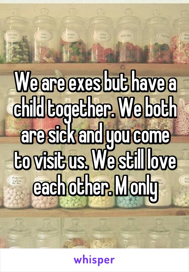 We are exes but have a child together. We both are sick and you come to visit us. We still love each other. M only