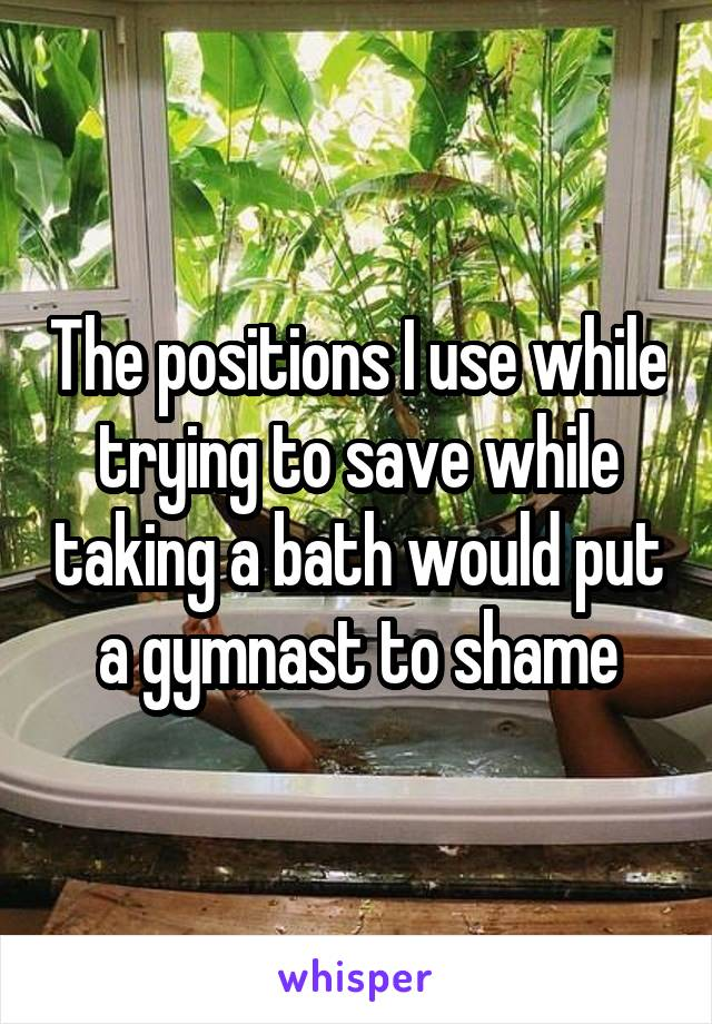 The positions I use while trying to save while taking a bath would put a gymnast to shame