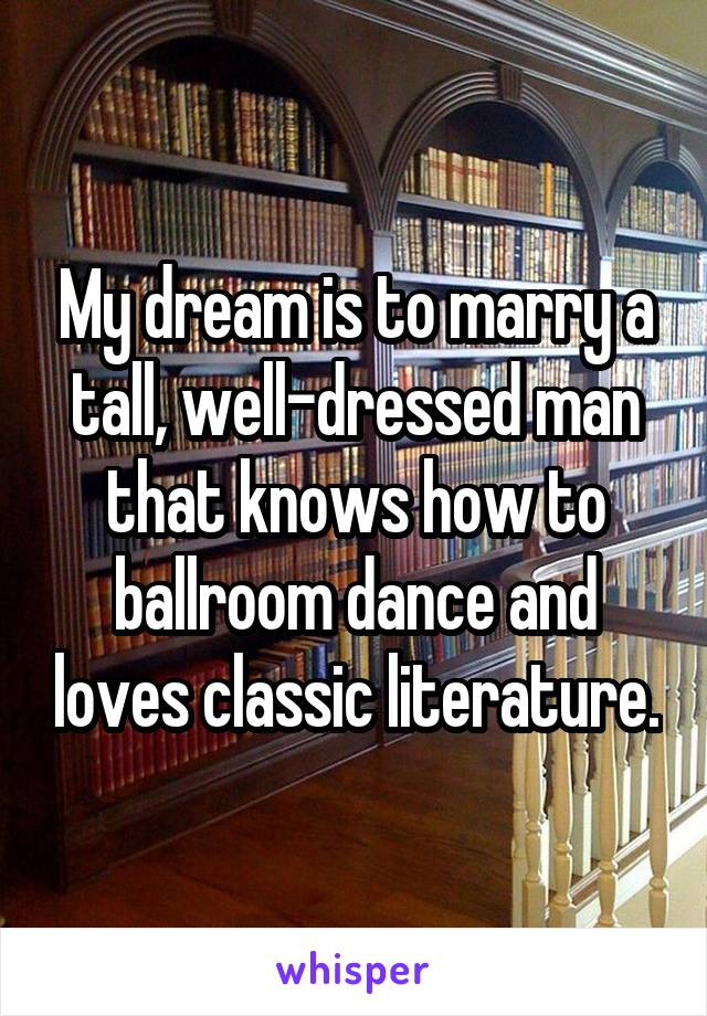 My dream is to marry a tall, well-dressed man that knows how to ballroom dance and loves classic literature.