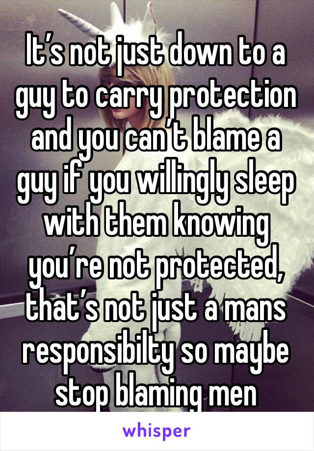 It's not just down to a guy to carry protection and you can't blame a guy if you willingly sleep with them knowing you're not protected, that's not just a mans responsibilty so maybe stop blaming men