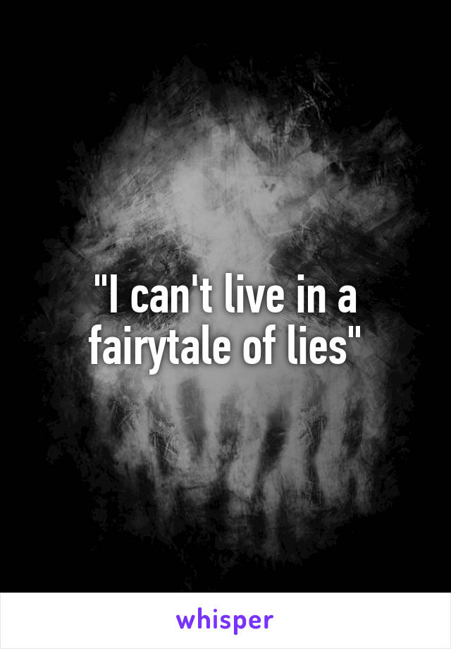 """I can't live in a fairytale of lies"""