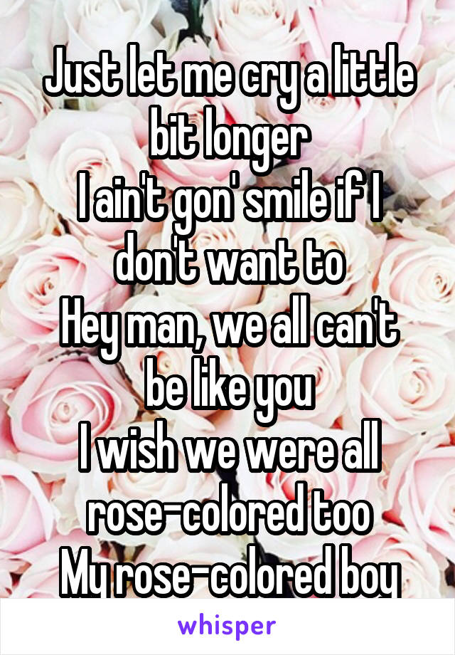 Just let me cry a little bit longer I ain't gon' smile if I don't want to Hey man, we all can't be like you I wish we were all rose-colored too My rose-colored boy
