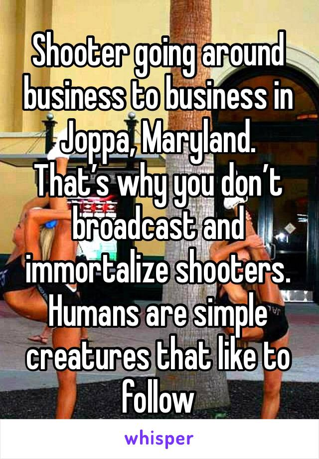 Shooter going around business to business in Joppa, Maryland.  That's why you don't broadcast and immortalize shooters. Humans are simple creatures that like to follow