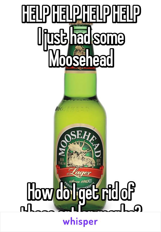 HELP HELP HELP HELP I just had some Moosehead      How do I get rid of these antler marks?