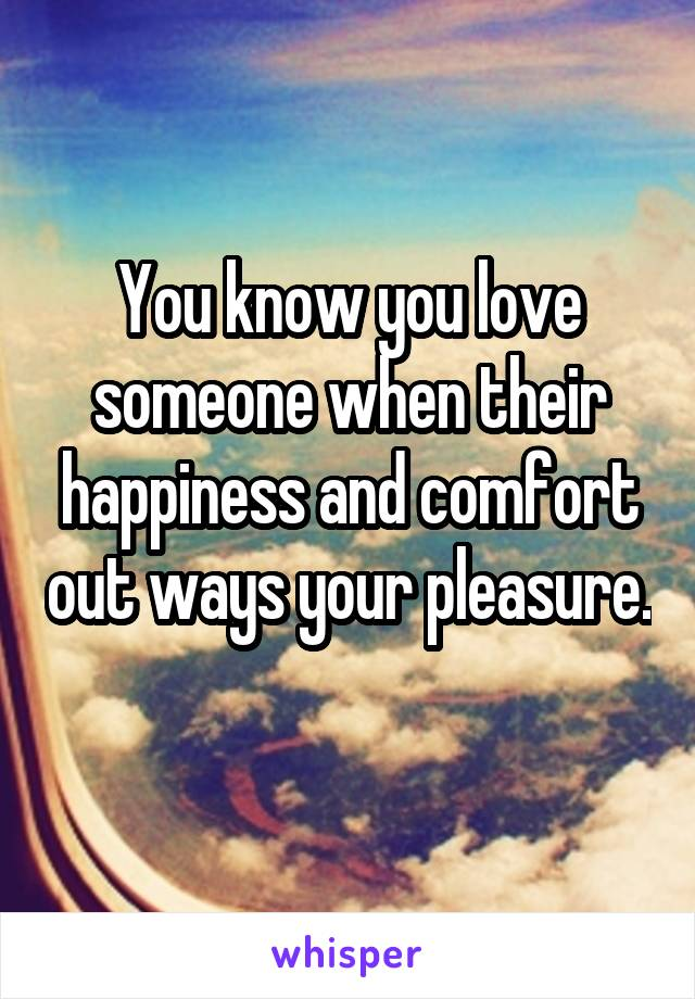 You know you love someone when their happiness and comfort out ways your pleasure.