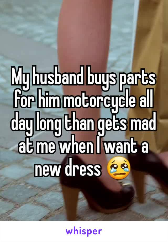 My husband buys parts for him motorcycle all day long than gets mad at me when I want a new dress 😢