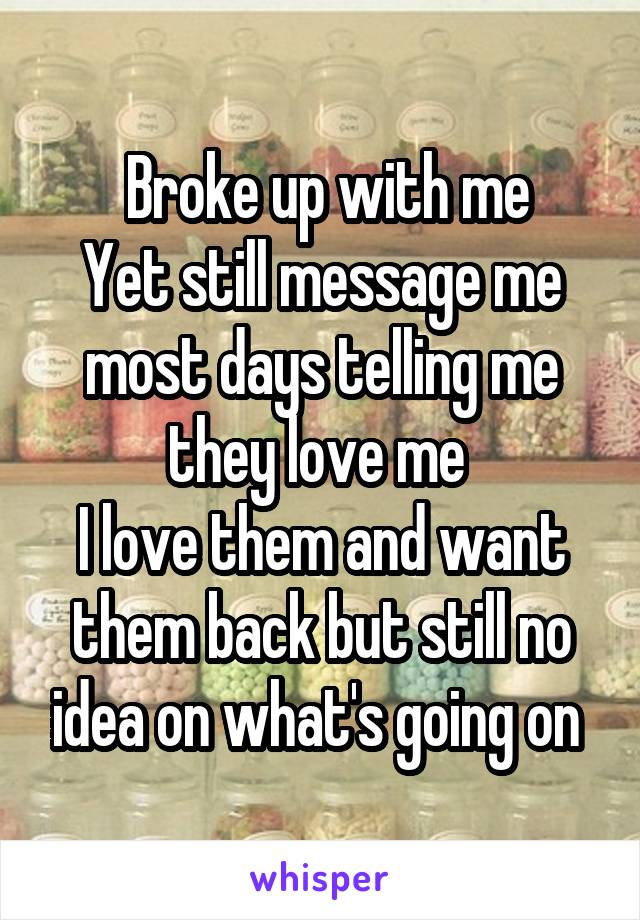 Broke up with me Yet still message me most days telling me they love me  I love them and want them back but still no idea on what's going on