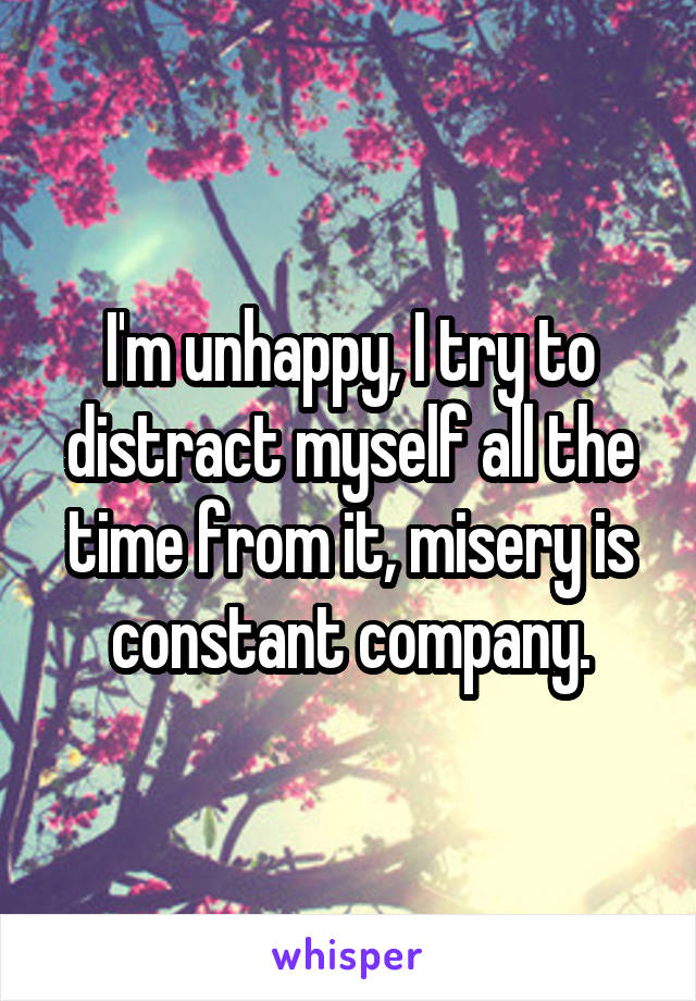 I'm unhappy, I try to distract myself all the time from it, misery is constant company.