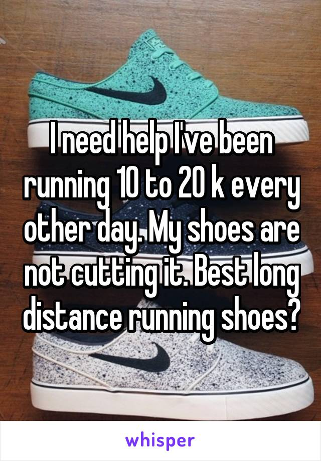 I need help I've been running 10 to 20 k every other day. My shoes are not cutting it. Best long distance running shoes?