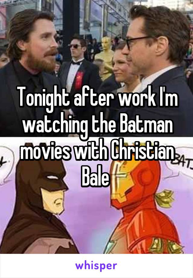 Tonight after work I'm watching the Batman movies with Christian Bale