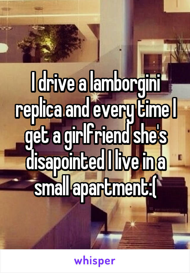 I drive a lamborgini replica and every time I get a girlfriend she's disapointed I live in a small apartment:(