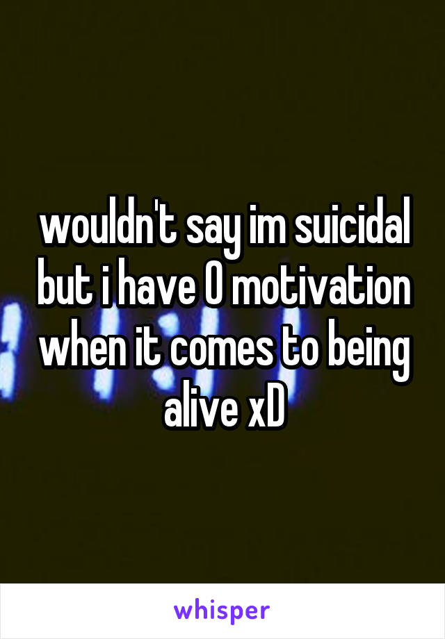wouldn't say im suicidal but i have 0 motivation when it comes to being alive xD
