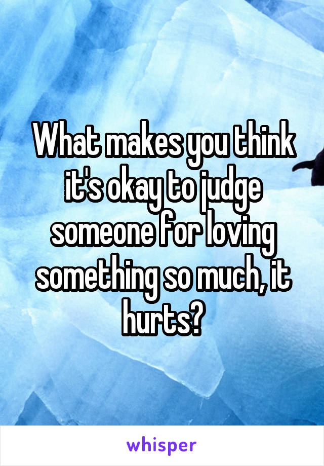 What makes you think it's okay to judge someone for loving something so much, it hurts?