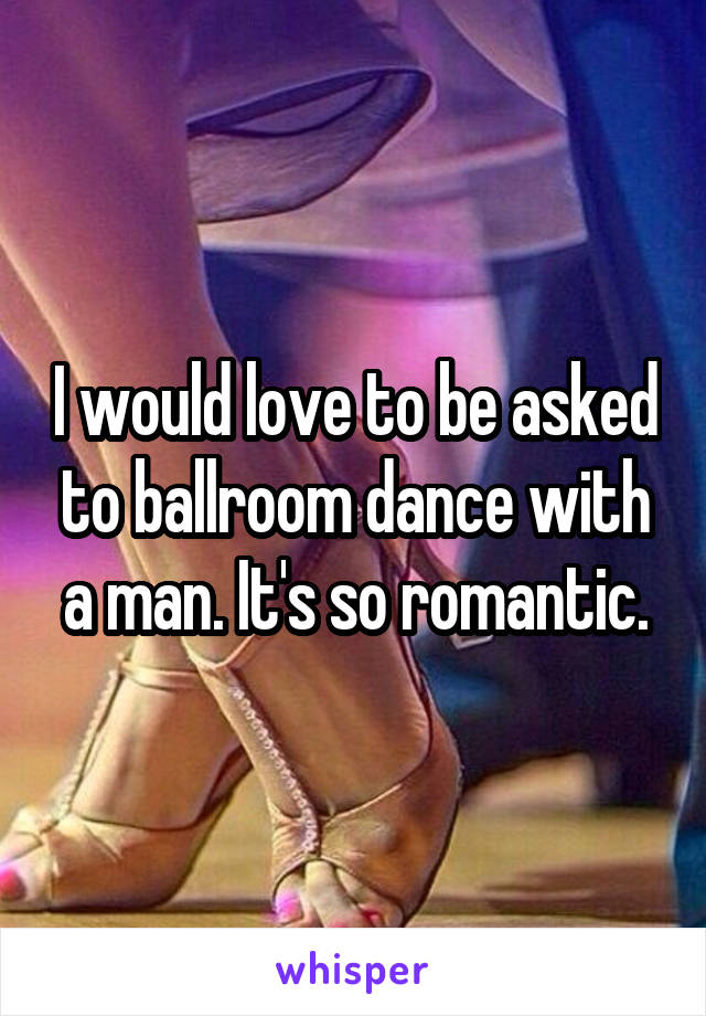 I would love to be asked to ballroom dance with a man. It's so romantic.