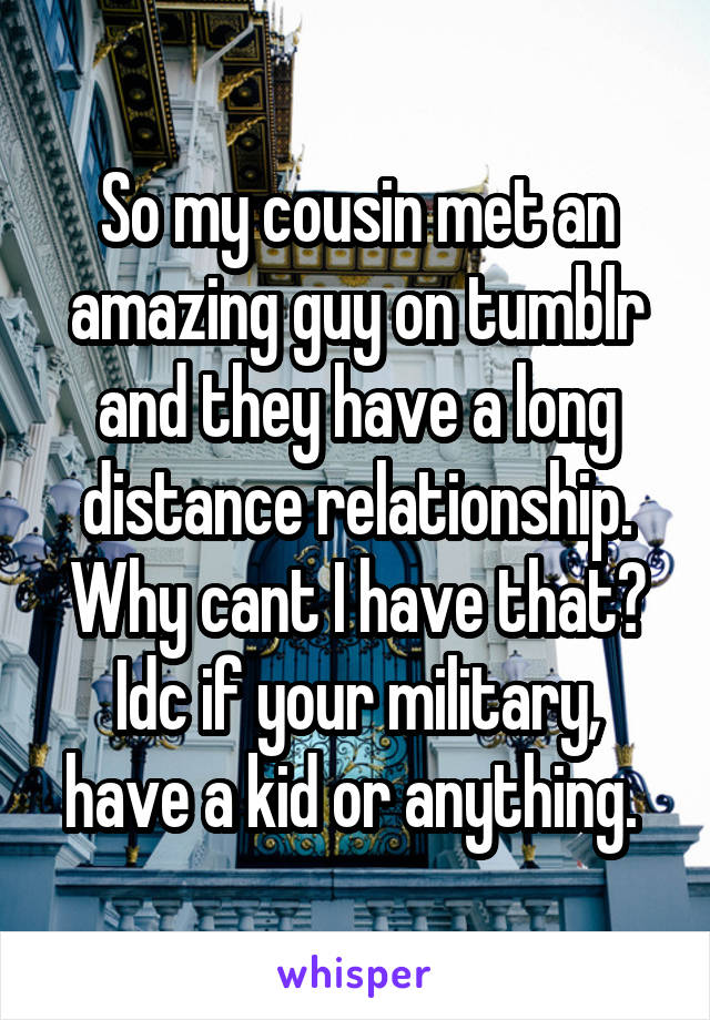 So my cousin met an amazing guy on tumblr and they have a long distance relationship. Why cant I have that? Idc if your military, have a kid or anything.