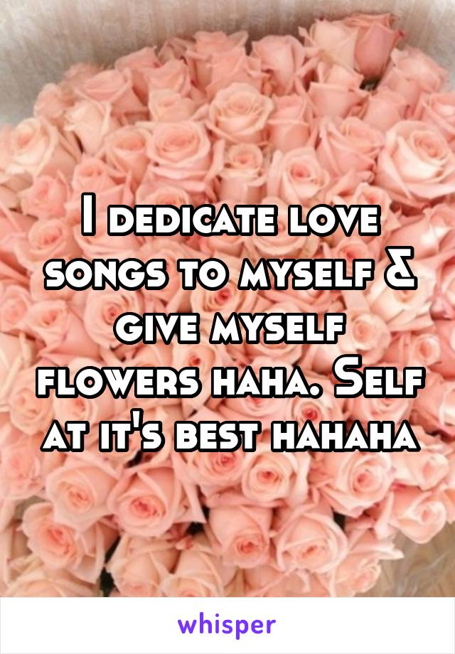 I dedicate love songs to myself & give myself flowers haha. Self at it's best hahaha