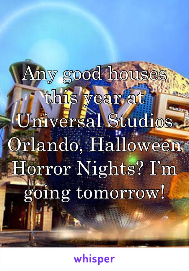 Any good houses this year at Universal Studios Orlando, Halloween Horror Nights? I'm going tomorrow!