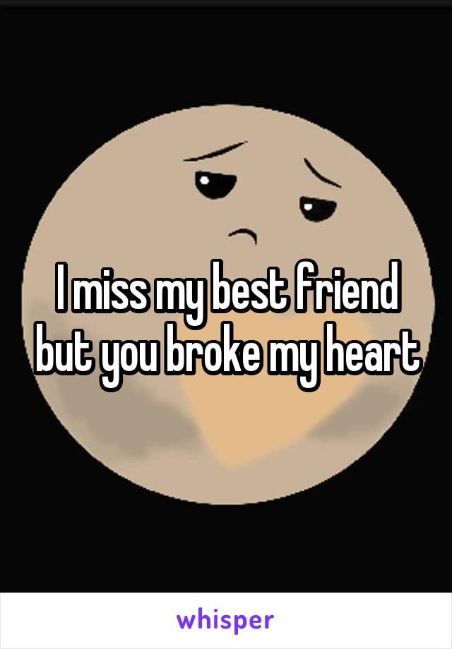I miss my best friend but you broke my heart