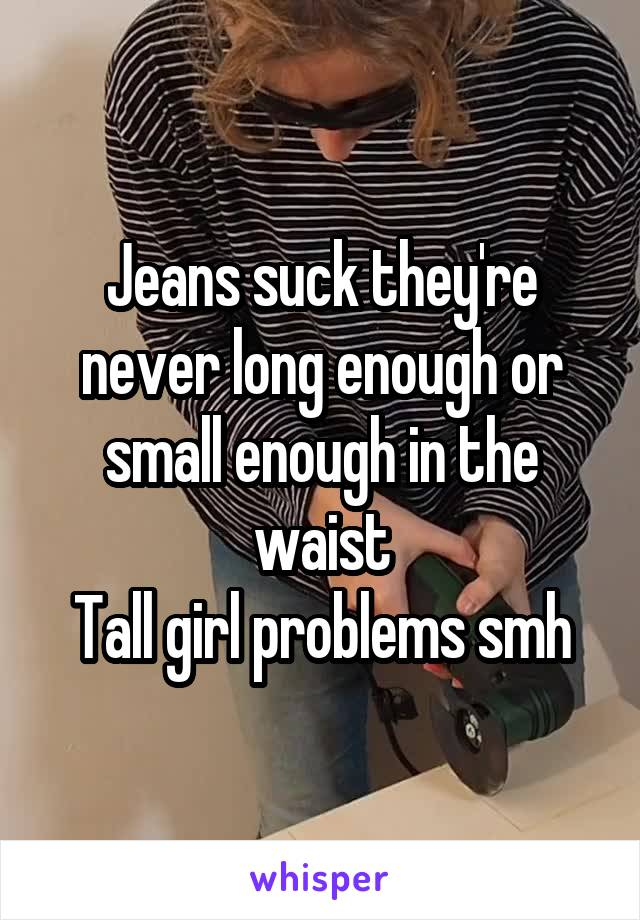 Jeans suck they're never long enough or small enough in the waist Tall girl problems smh