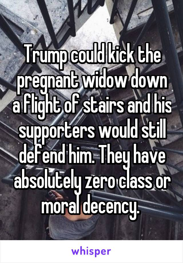 Trump could kick the pregnant widow down a flight of stairs and his supporters would still defend him. They have absolutely zero class or moral decency.