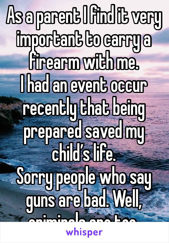 As a parent I find it very important to carry a firearm with me. I had an event occur recently that being prepared saved my child's life. Sorry people who say guns are bad. Well, criminals are too.