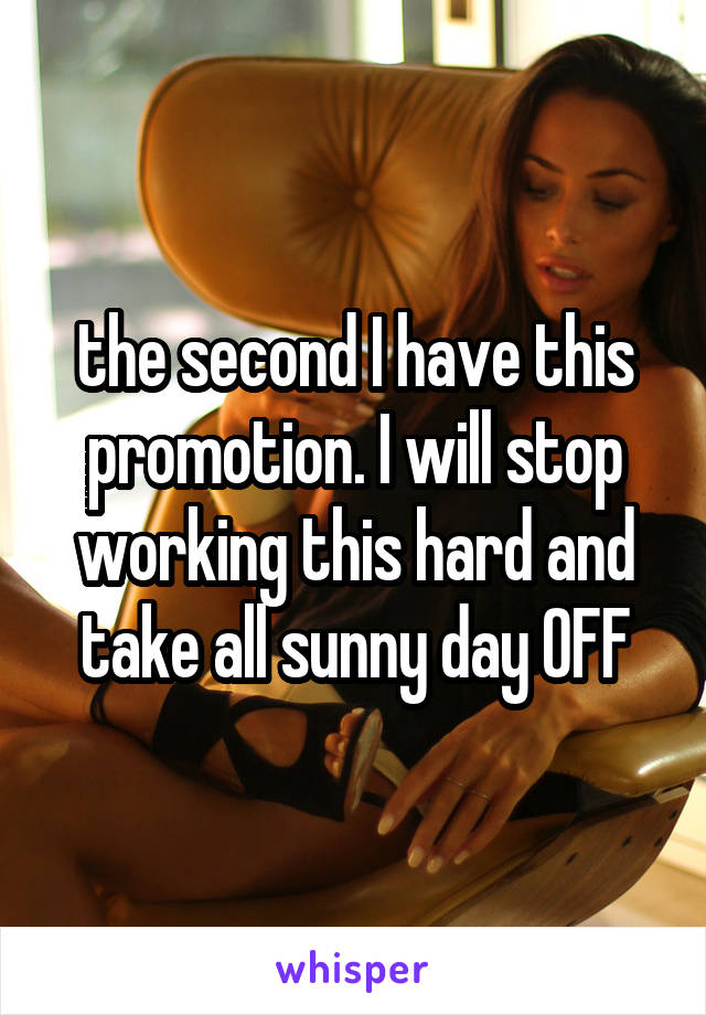 the second I have this promotion. I will stop working this hard and take all sunny day OFF