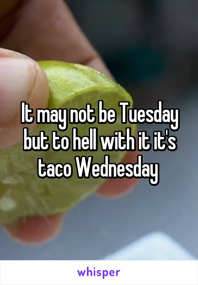 It may not be Tuesday but to hell with it it's taco Wednesday