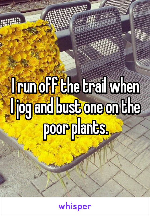 I run off the trail when I jog and bust one on the poor plants.