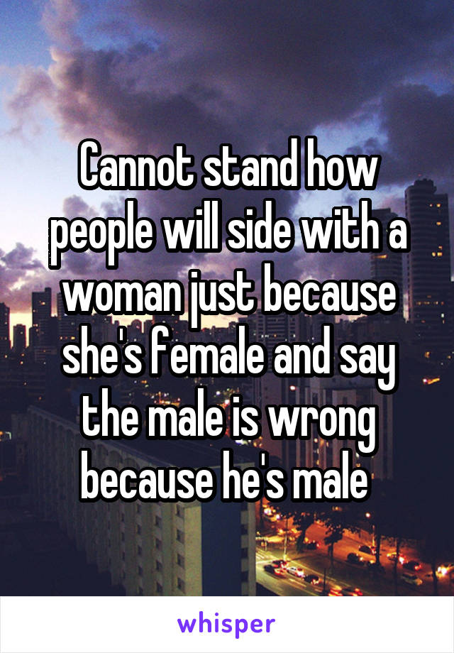Cannot stand how people will side with a woman just because she's female and say the male is wrong because he's male