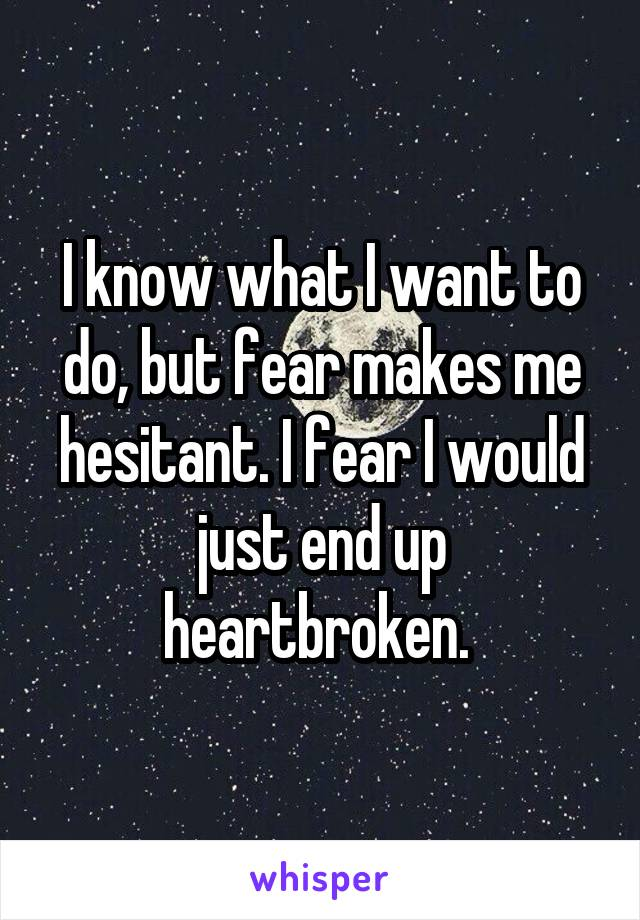 I know what I want to do, but fear makes me hesitant. I fear I would just end up heartbroken.