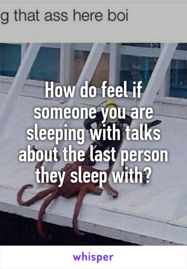 How do feel if someone you are sleeping with talks about the last person they sleep with?