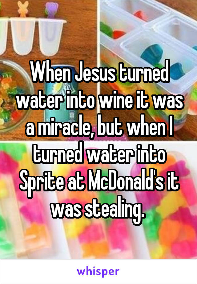 When Jesus turned water into wine it was a miracle, but when I turned water into Sprite at McDonald's it was stealing.