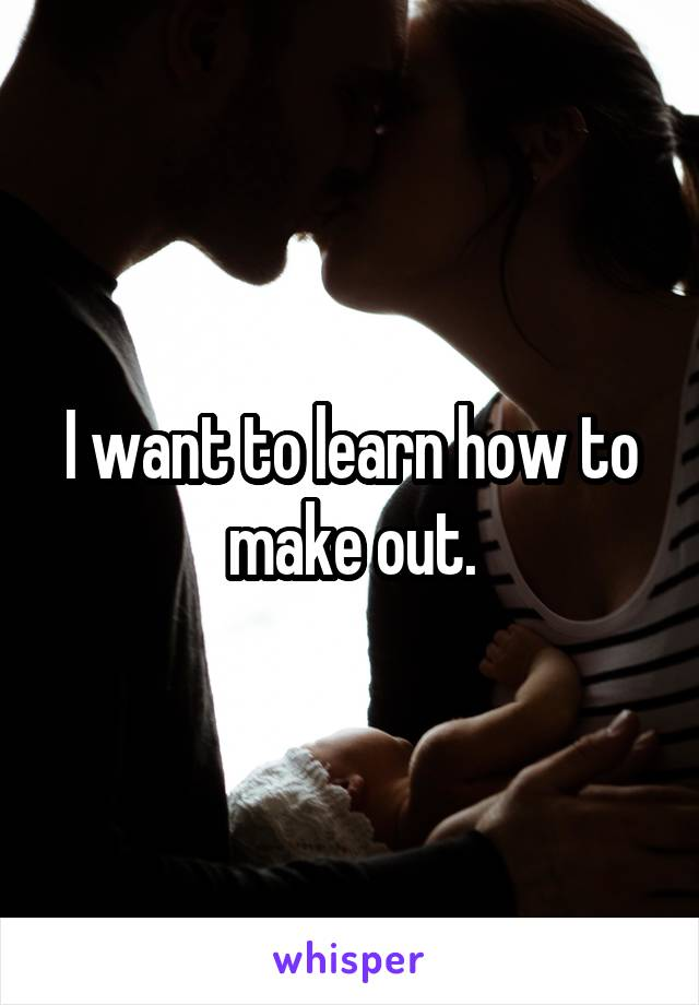 I want to learn how to make out.
