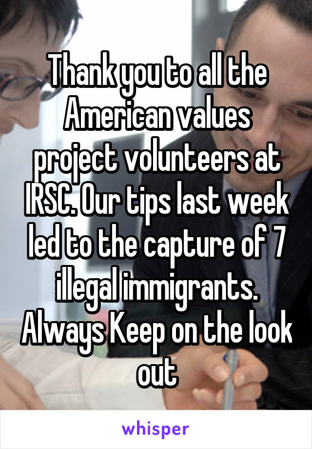 Thank you to all the American values project volunteers at IRSC. Our tips last week led to the capture of 7 illegal immigrants. Always Keep on the look out