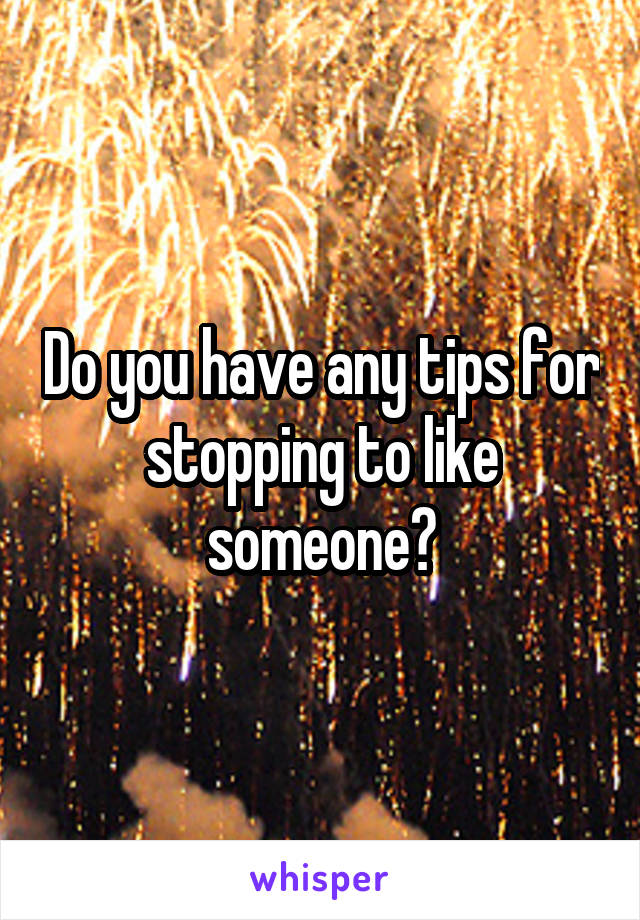 Do you have any tips for stopping to like someone?